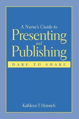 A Nurse's Guide to Presenting and Publishing By Heinrich, Kathleen T., Ph.D.